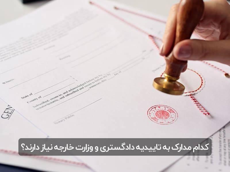 کدام مدارک به تاییدیه دادگستری و وزارت خارجه نیاز دارند؟